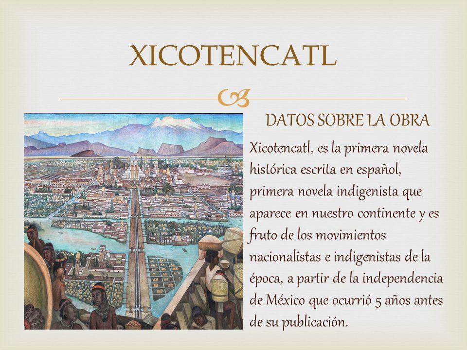 DATOS SOBRE LA OBRA Xicotencatl, es la primera novela histórica escrita en español, primera novela indigenista que aparece en nuestro continente y es fruto de los movimientos nacionalistas e indigenistas de la época, a partir de la independencia de México que ocurrió 5 años antes de su publicación.