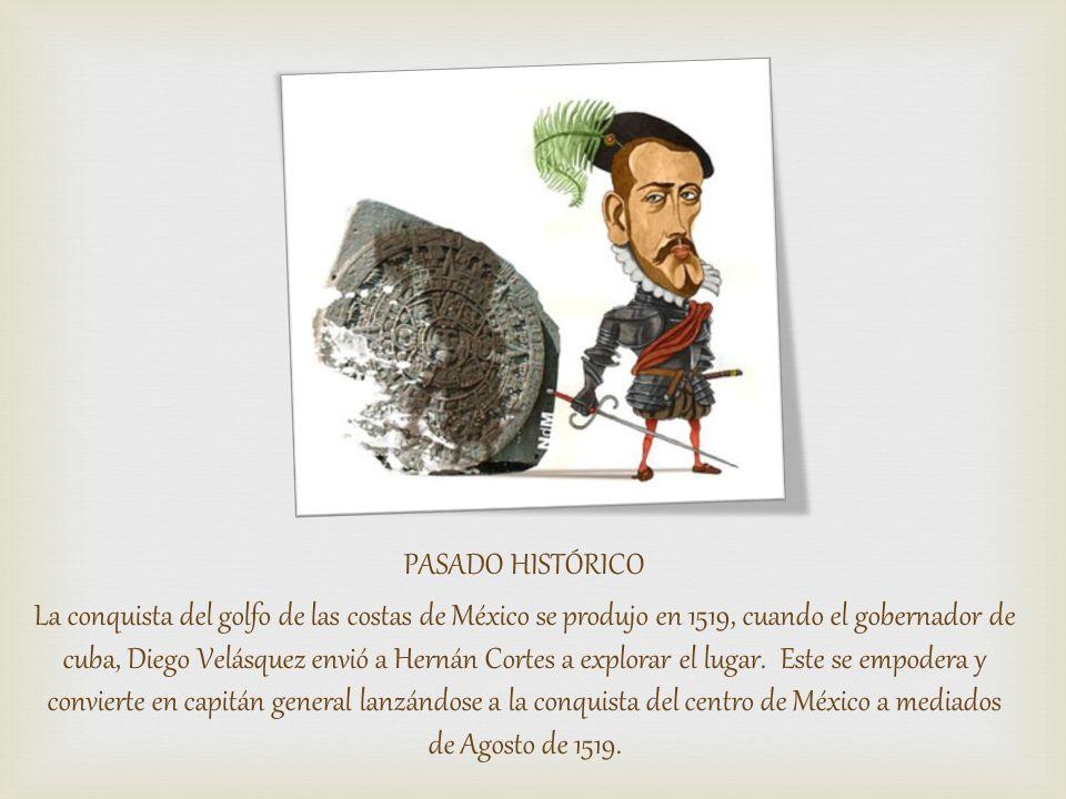 PASADO HISTÓRICO La conquista del golfo de las costas de México se produjo en 1519, cuando el gobernador de cuba, Diego Velásquez envió a Hernán Cortes a explorar el lugar.