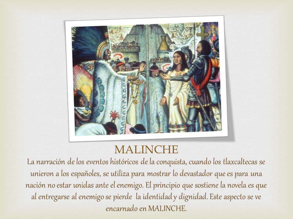 MALINCHE La narración de los eventos históricos de la conquista, cuando los tlaxcaltecas se unieron a los españoles, se utiliza para mostrar lo devastador que es para una nación no estar unidas ante el enemigo.