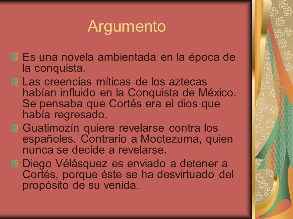 Argumento Es una novela ambientada en la época de la conquista. Las creencias míticas de los aztecas habían influido en la Conquista de México. Se pen