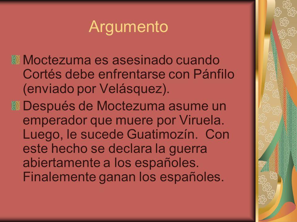Argumento Moctezuma es asesinado cuando Cortés debe enfrentarse con Pánfilo (enviado por Velásquez). Después de Moctezuma asume un emperador que muere