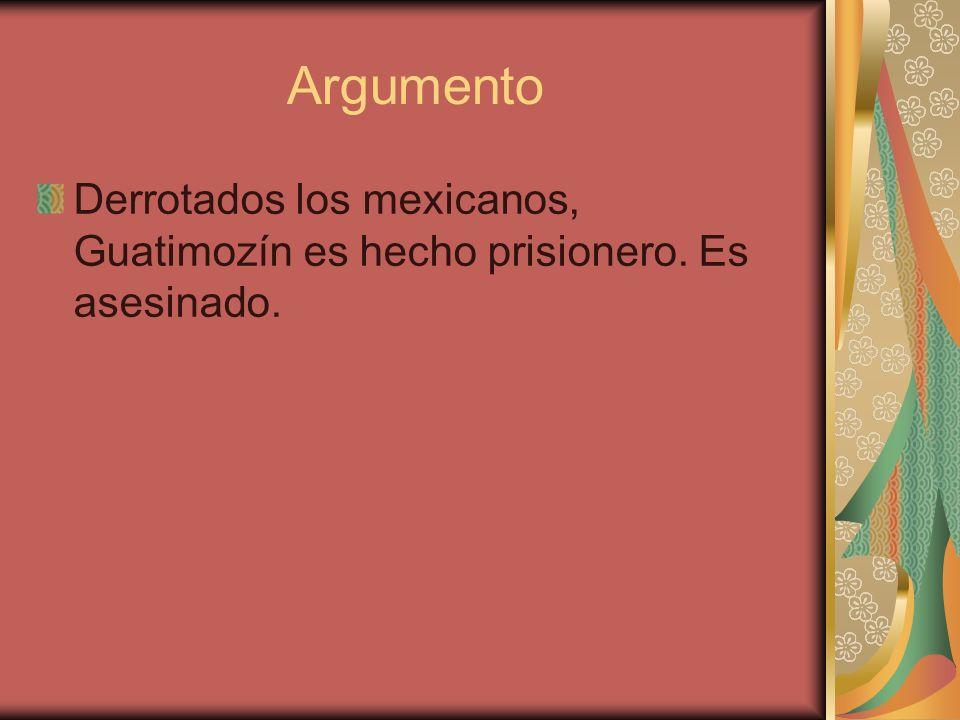 Argumento Derrotados los mexicanos, Guatimozín es hecho prisionero. Es asesinado.