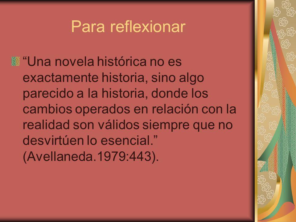 Para reflexionar Una novela histórica no es exactamente historia, sino algo parecido a la historia, donde los cambios operados en relación con la real