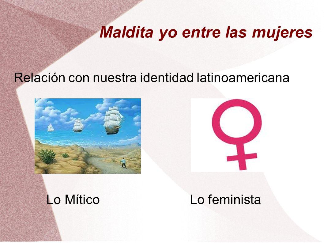 Maldita yo entre las mujeres Relación con nuestra identidad latinoamericana Lo Mítico Lo feminista