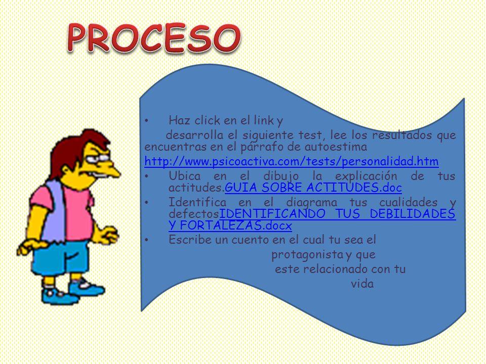 Haz click en el link y desarrolla el siguiente test, lee los resultados que encuentras en el párrafo de autoestima http://www.psicoactiva.com/tests/personalidad.htm Ubica en el dibujo la explicación de tus actitudes.GUIA SOBRE ACTITUDES.docGUIA SOBRE ACTITUDES.doc Identifica en el diagrama tus cualidades y defectosIDENTIFICANDO TUS DEBILIDADES Y FORTALEZAS.docxIDENTIFICANDO TUS DEBILIDADES Y FORTALEZAS.docx Escribe un cuento en el cual tu sea el protagonista y que este relacionado con tu vida
