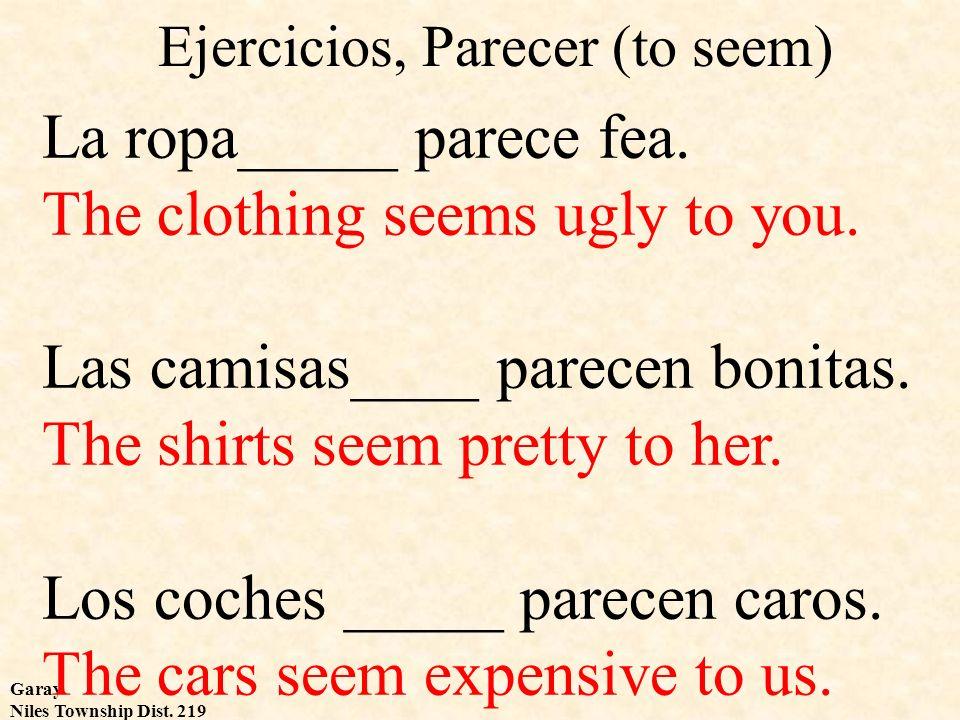Garay Niles Township Dist. 219 Ejercicios, Parecer (to seem) La ropa_____ parece fea. The clothing seems ugly to you. Las camisas____ parecen bonitas.