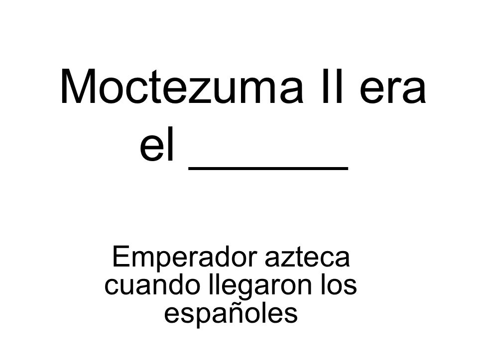 Moctezuma II era el ______ Emperador azteca cuando llegaron los españoles