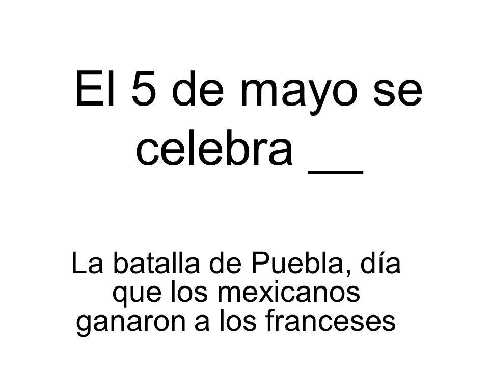 El 5 de mayo se celebra __ La batalla de Puebla, día que los mexicanos ganaron a los franceses