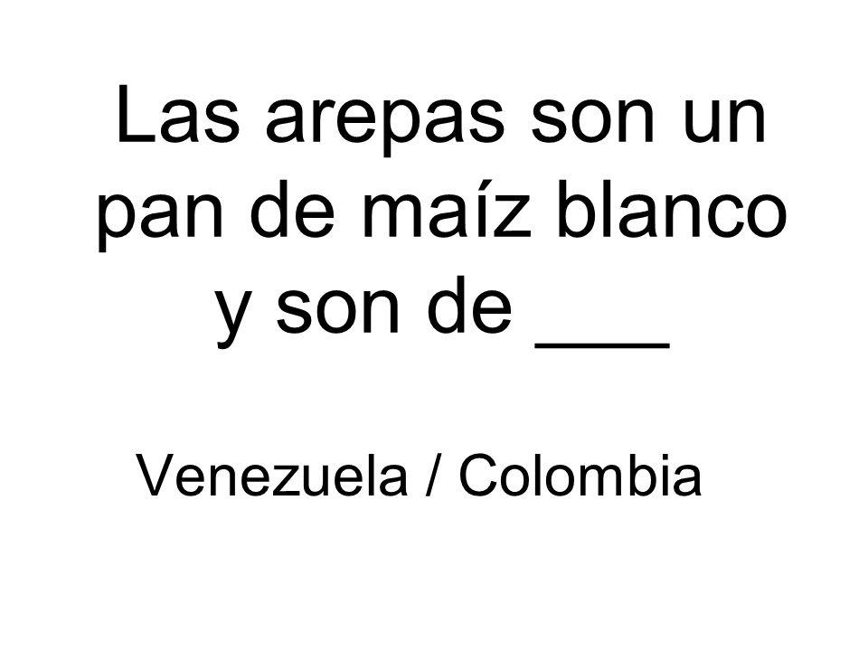Las arepas son un pan de maíz blanco y son de ___ Venezuela / Colombia