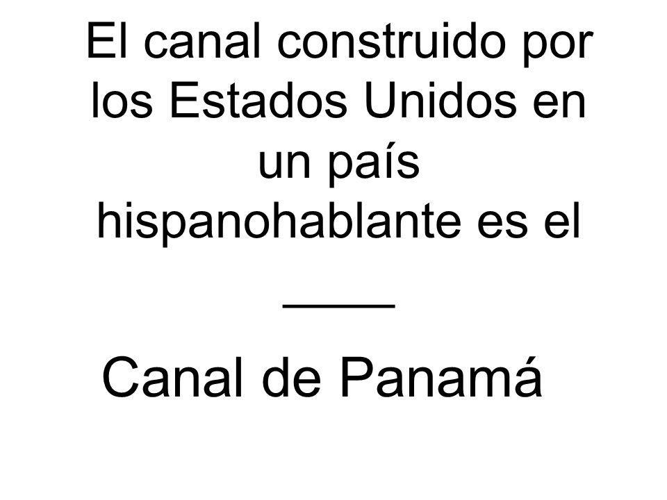 El canal construido por los Estados Unidos en un país hispanohablante es el ____ Canal de Panamá