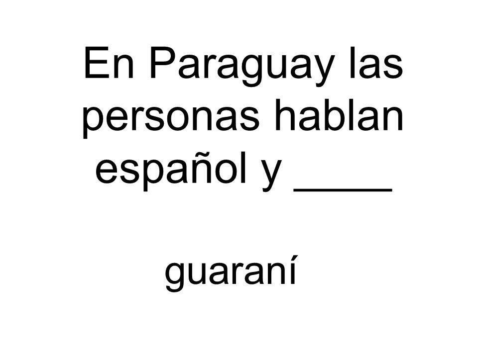 En Paraguay las personas hablan español y ____ guaraní