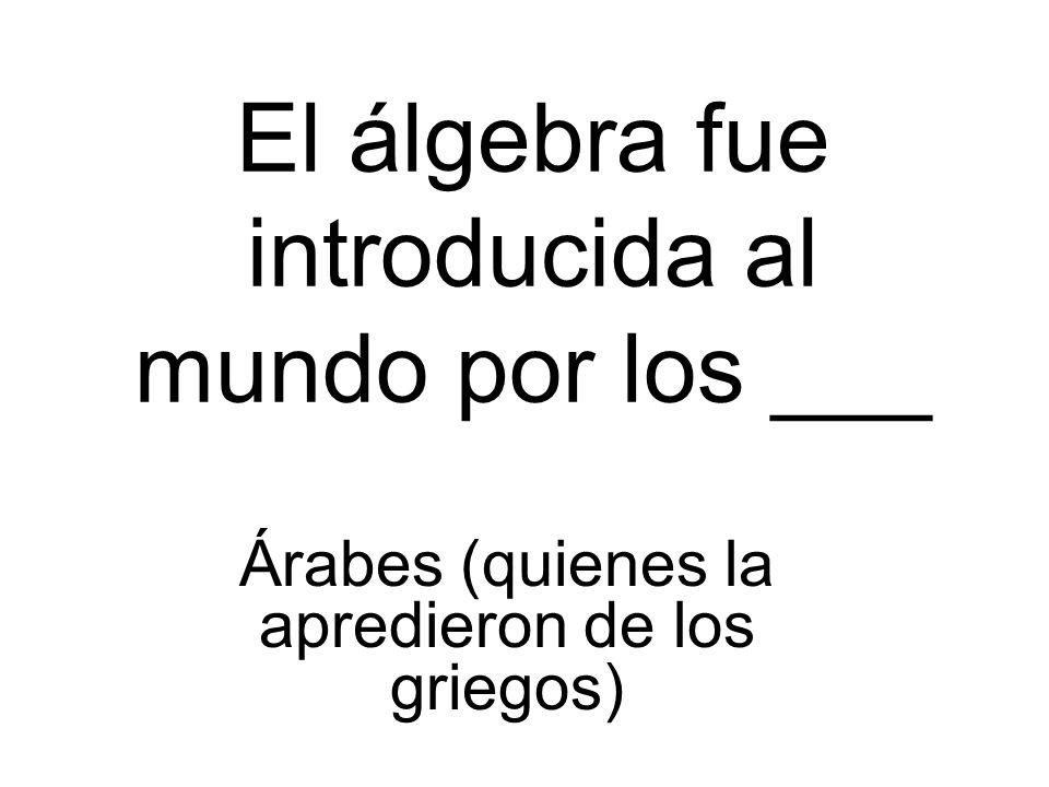 El álgebra fue introducida al mundo por los ___ Árabes (quienes la apredieron de los griegos)