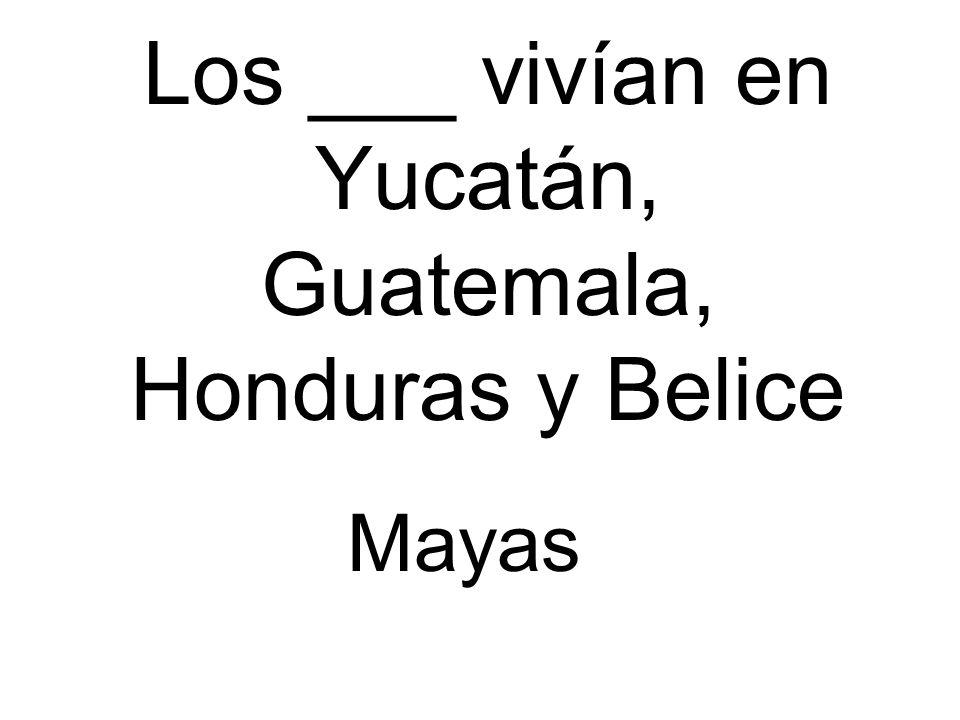 Los ___ vivían en Yucatán, Guatemala, Honduras y Belice Mayas