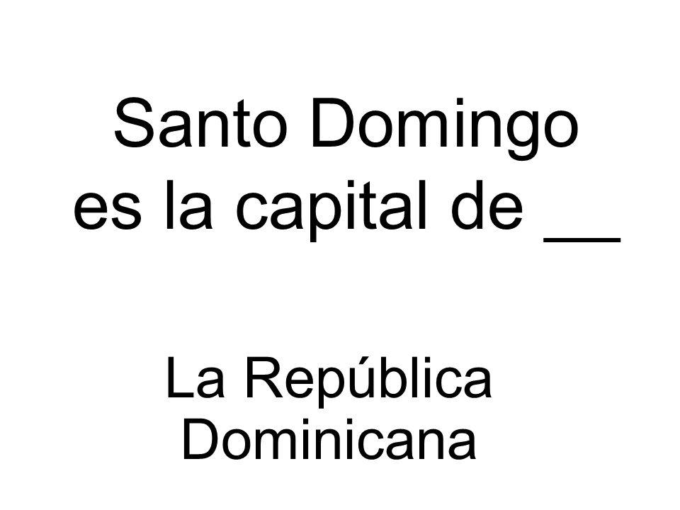 Santo Domingo es la capital de __ La República Dominicana