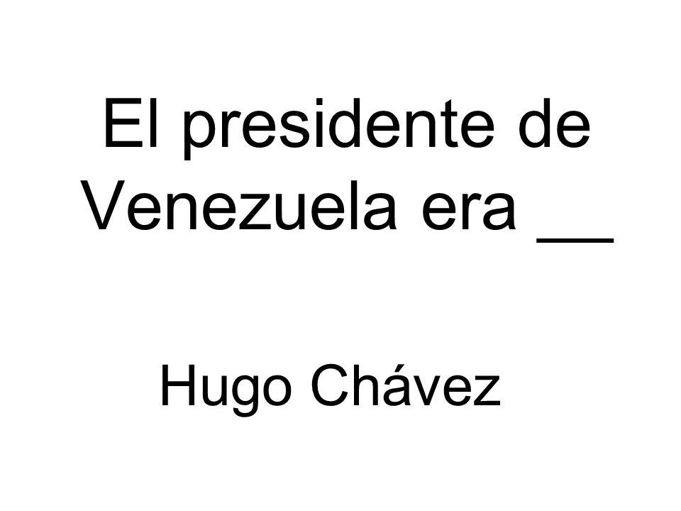El presidente de Venezuela era __ Hugo Chávez