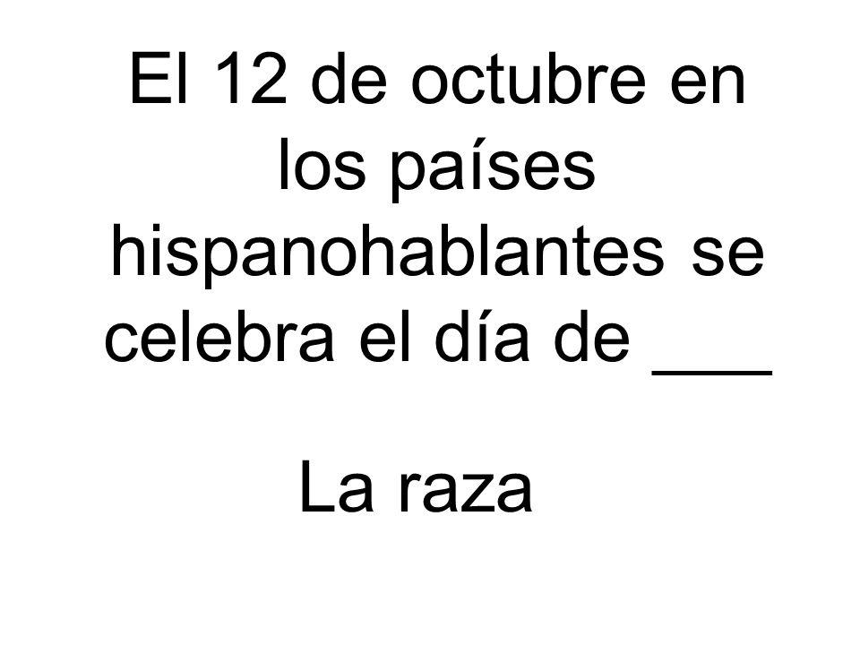 El 12 de octubre en los países hispanohablantes se celebra el día de ___ La raza