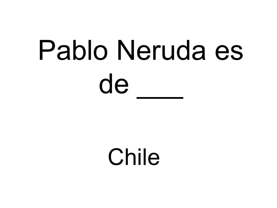 Pablo Neruda es de ___ Chile