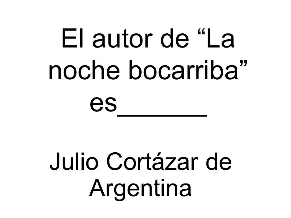 El autor de La noche bocarriba es______ Julio Cortázar de Argentina