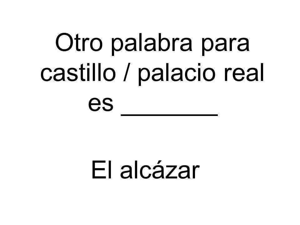 Otro palabra para castillo / palacio real es _______ El alcázar