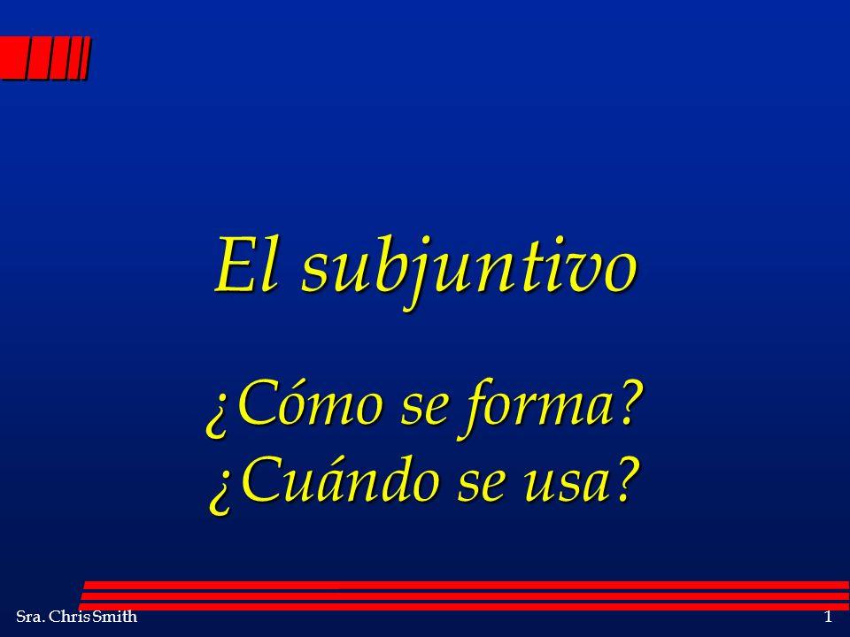 Sra. Chris Smith1 El subjuntivo ¿Cómo se forma? ¿Cuándo se usa?