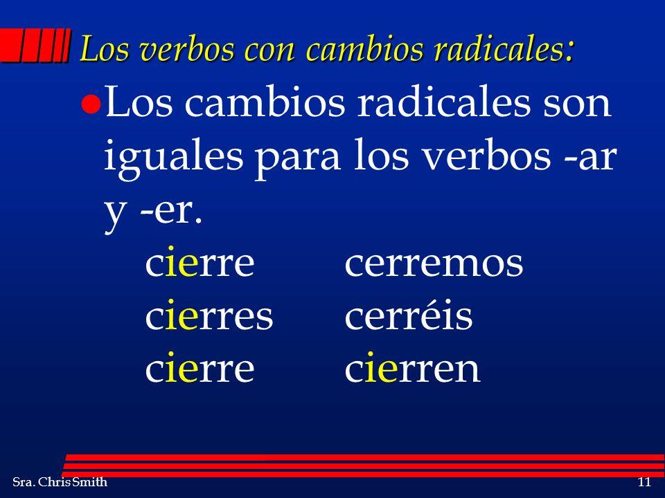 Sra. Chris Smith11 Los verbos con cambios radicales : l Los cambios radicales son iguales para los verbos -ar y -er. cierrecerremos cierrescerréis cie