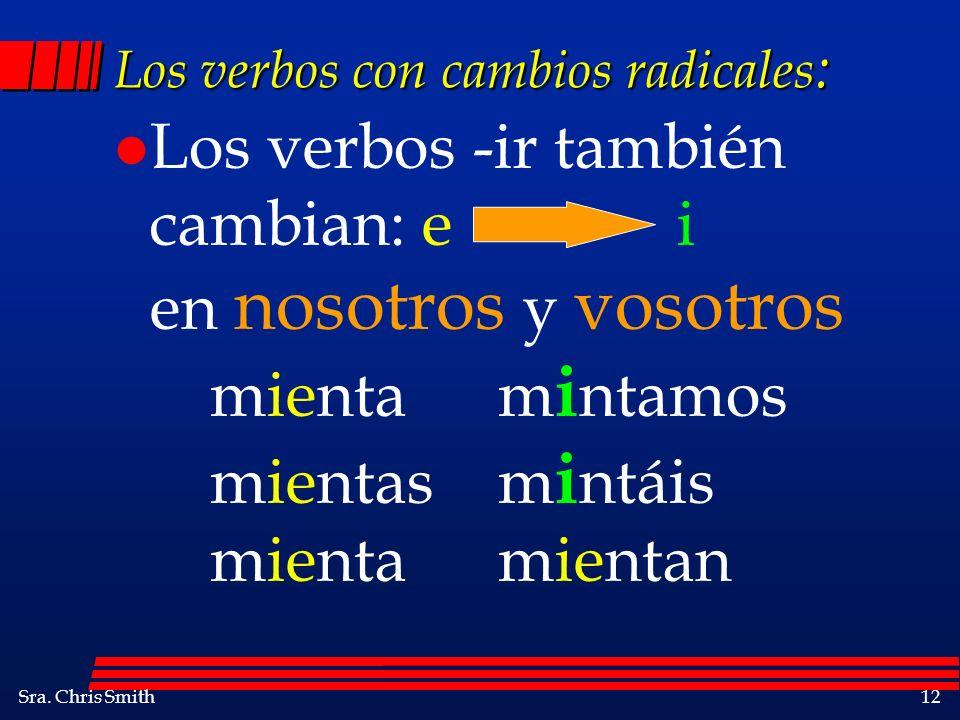 Sra. Chris Smith12 Los verbos con cambios radicales : l Los verbos -ir también cambian: e i en nosotros y vosotros mientam i ntamos mientasm i ntáis m