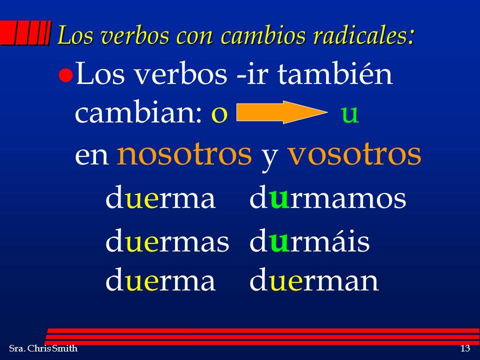 Sra. Chris Smith13 Los verbos con cambios radicales : l Los verbos -ir también cambian: o u en nosotros y vosotros duermad u rmamos duermasd u rmáis d
