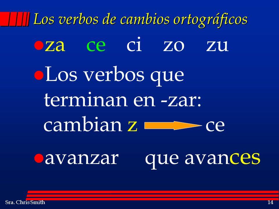 Sra. Chris Smith14 Los verbos de cambios ortográficos l za ce ci zo zu l Los verbos que terminan en -zar: cambian z ce l avanzar que avan ces