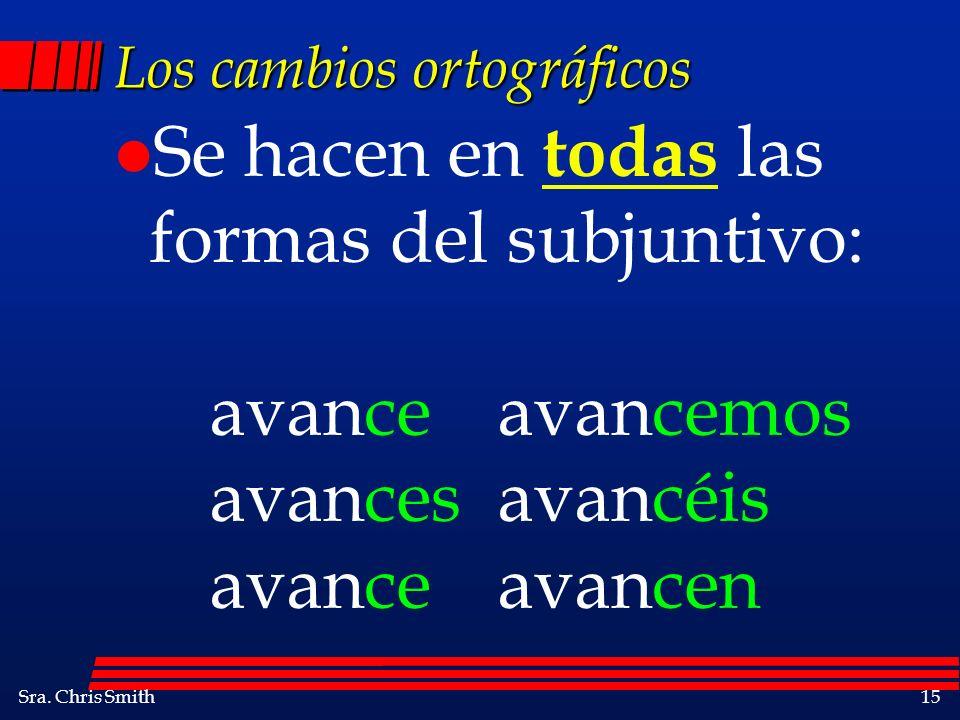 Sra. Chris Smith15 Los cambios ortográficos l Se hacen en todas las formas del subjuntivo: avanceavancemos avancesavancéis avanceavancen