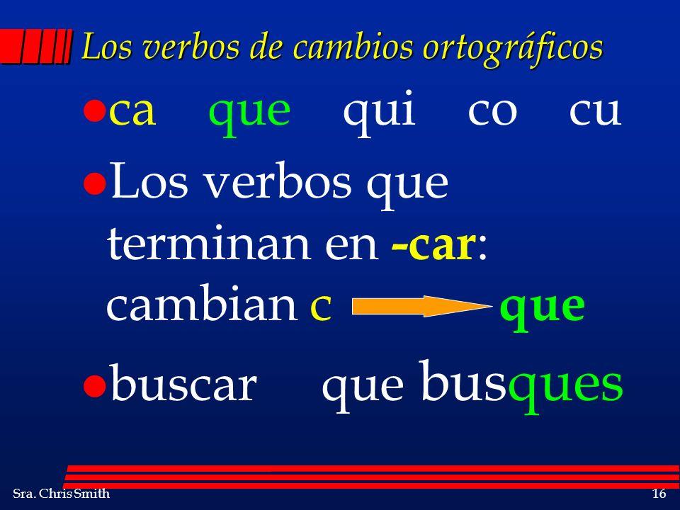 Sra. Chris Smith16 Los verbos de cambios ortográficos l ca que qui co cu l Los verbos que terminan en -car : cambian c que l buscar que busques