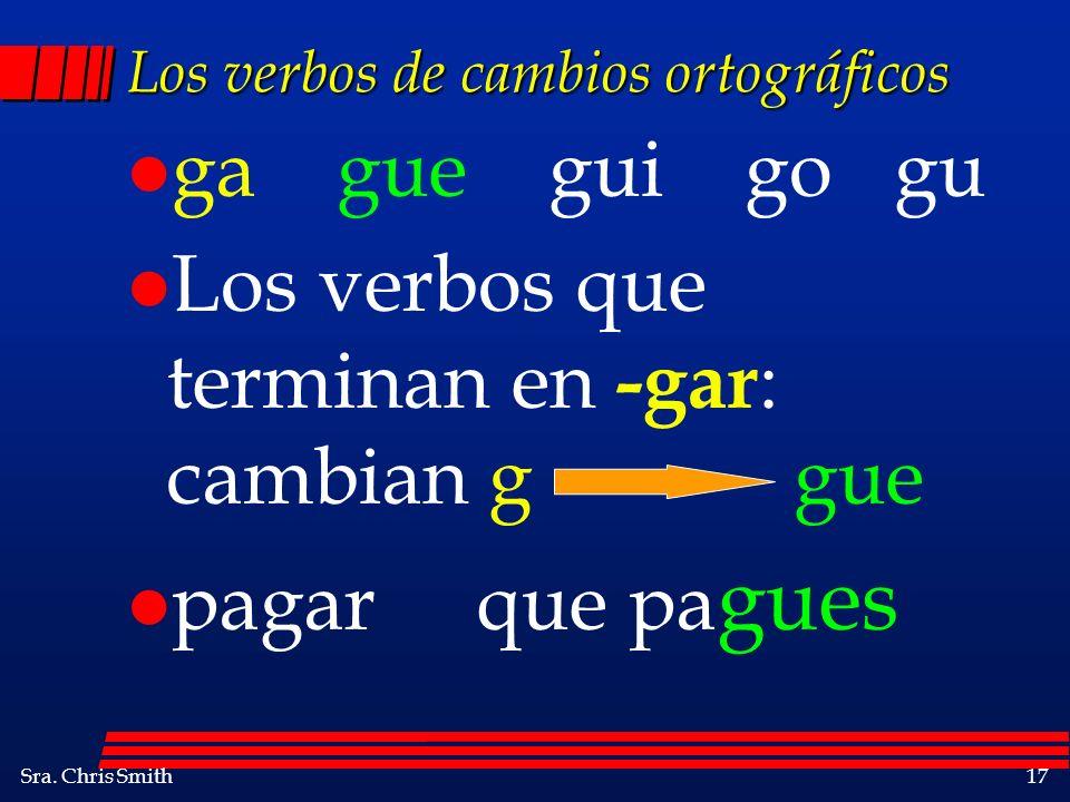 Sra. Chris Smith17 Los verbos de cambios ortográficos l ga gue gui go gu l Los verbos que terminan en -gar : cambian g gue l pagar que pa gues