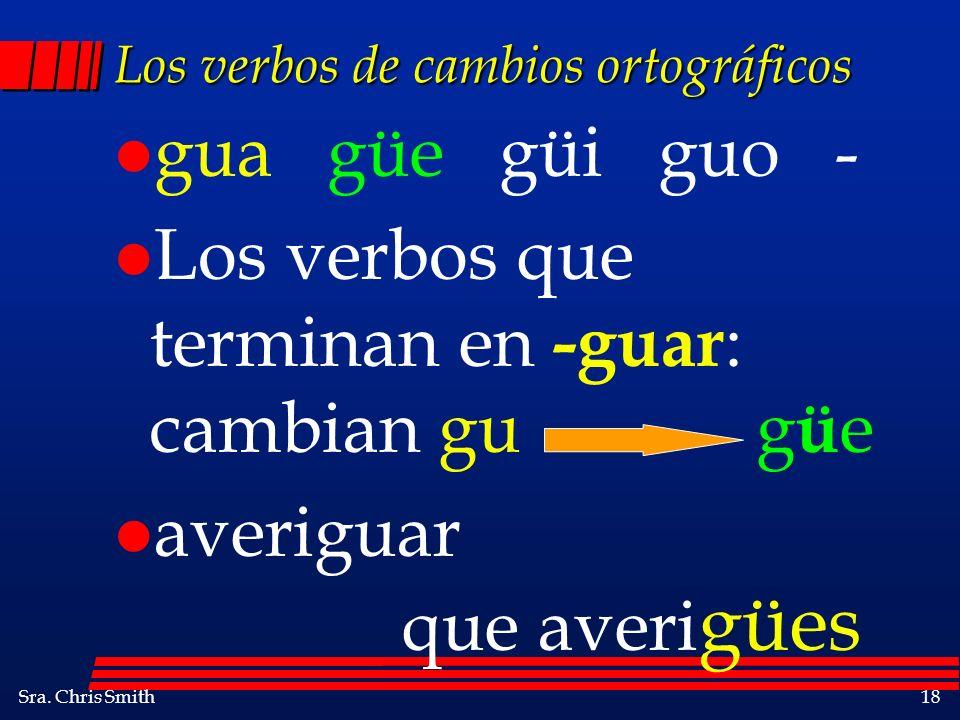 Sra. Chris Smith18 Los verbos de cambios ortográficos l gua güe güi guo - l Los verbos que terminan en -guar : cambian gu g ü e l averiguar que averi
