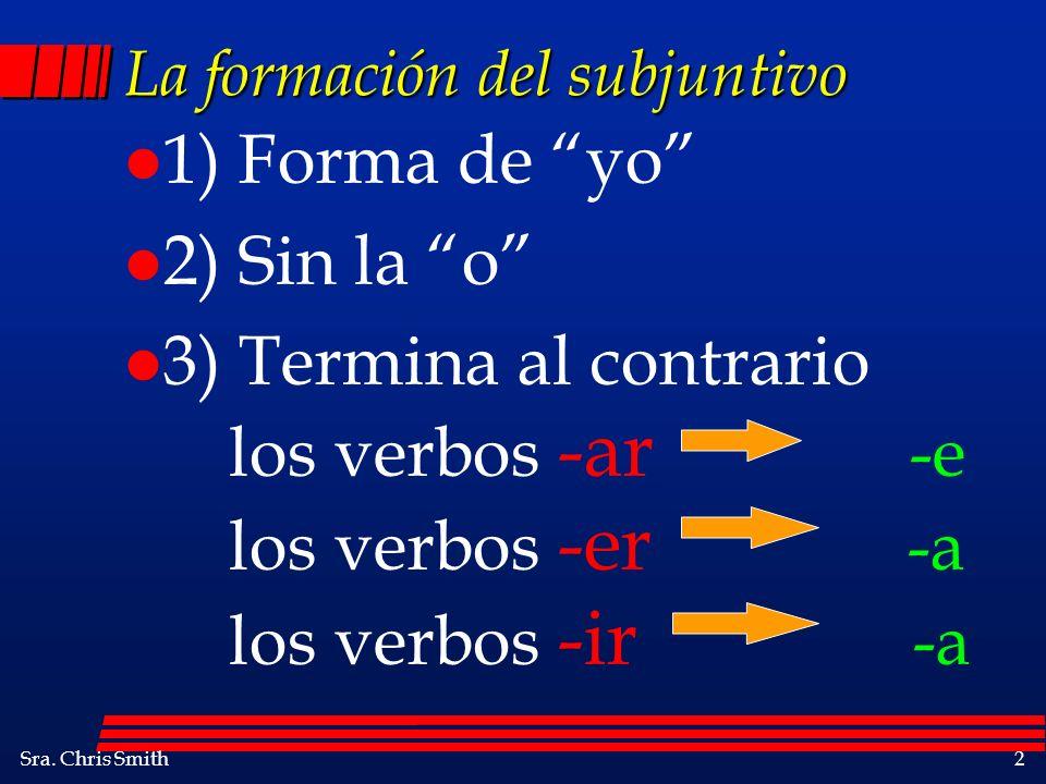 Sra. Chris Smith2 La formación del subjuntivo l 1) Forma de yo l 2) Sin la o l 3) Termina al contrario los verbos -ar -e los verbos -er -a los verbos