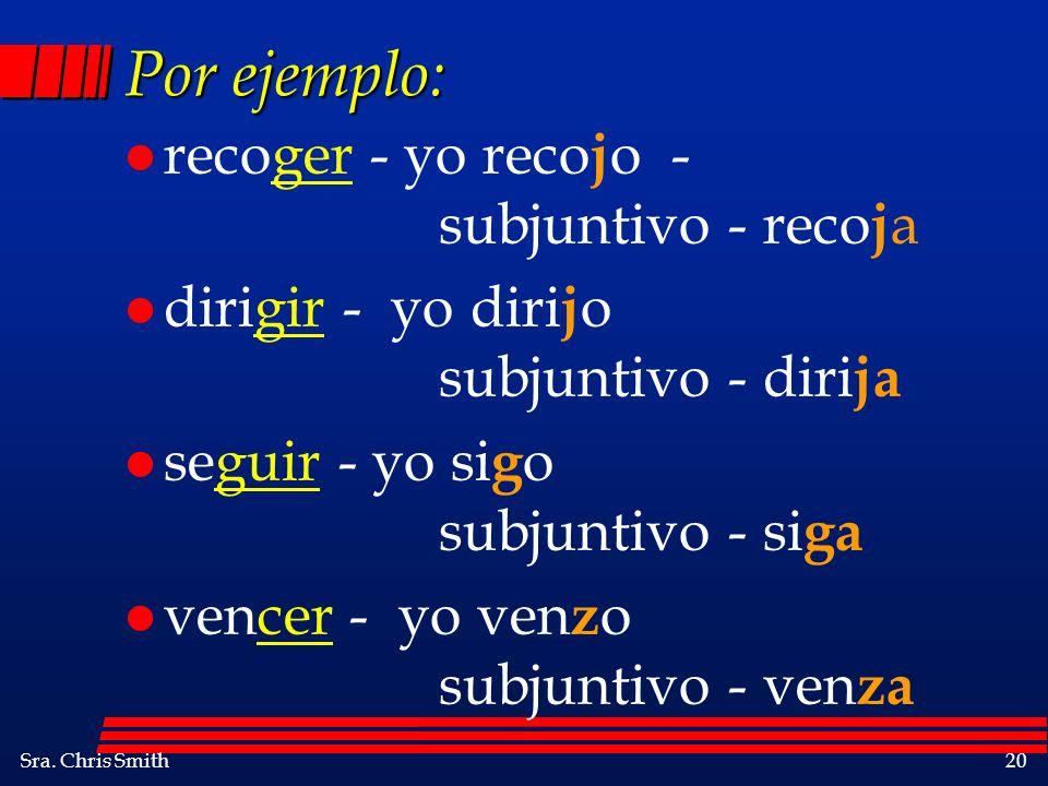 Sra. Chris Smith20 Por ejemplo: l recoger - yo reco j o - subjuntivo - reco j a l dirigir - yo diri j o subjuntivo - diri ja l seguir - yo si g o subj
