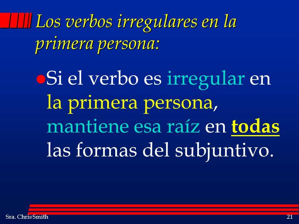 Sra. Chris Smith21 Los verbos irregulares en la primera persona: l Si el verbo es irregular en la primera persona, mantiene esa raíz en todas las form