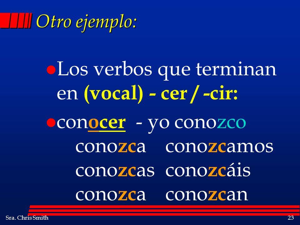 Sra. Chris Smith23 Otro ejemplo: l Los verbos que terminan en (vocal) - cer / -cir: l con ocer - yo conozco cono zc acono zc amos cono zc ascono zc ái