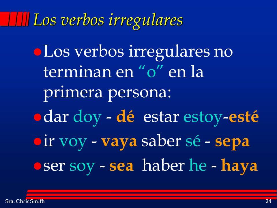 Sra. Chris Smith24 Los verbos irregulares l Los verbos irregulares no terminan en o en la primera persona: l dar doy - dé estar estoy- esté l ir voy -