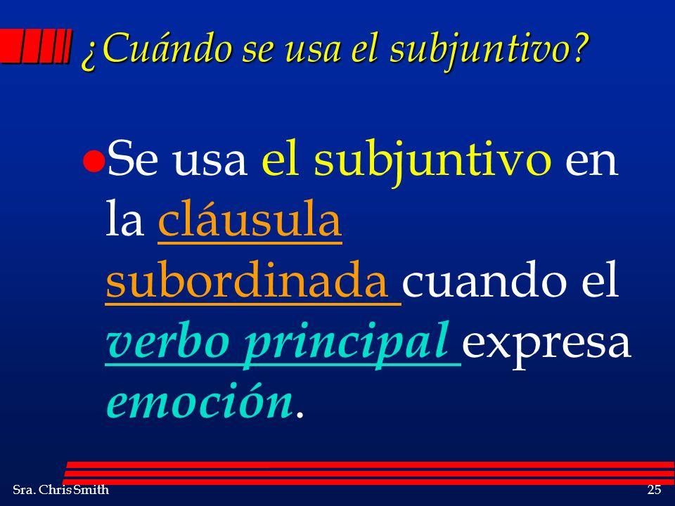 Sra. Chris Smith25 ¿Cuándo se usa el subjuntivo? l Se usa el subjuntivo en la cláusula subordinada cuando el verbo principal expresa emoción.