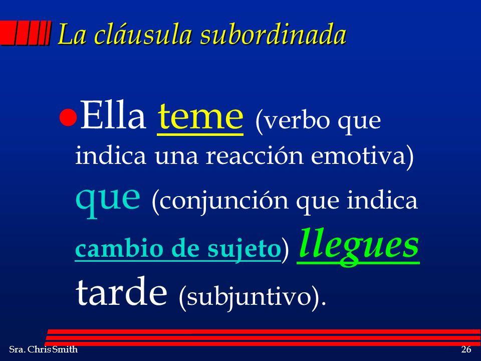 Sra. Chris Smith26 La cláusula subordinada l Ella teme (verbo que indica una reacción emotiva) que (conjunción que indica cambio de sujeto ) llegues t