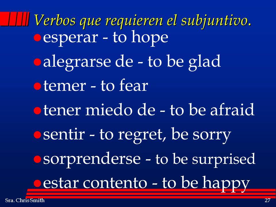 Sra. Chris Smith27 Verbos que requieren el subjuntivo. l esperar - to hope l alegrarse de - to be glad l temer - to fear l tener miedo de - to be afra