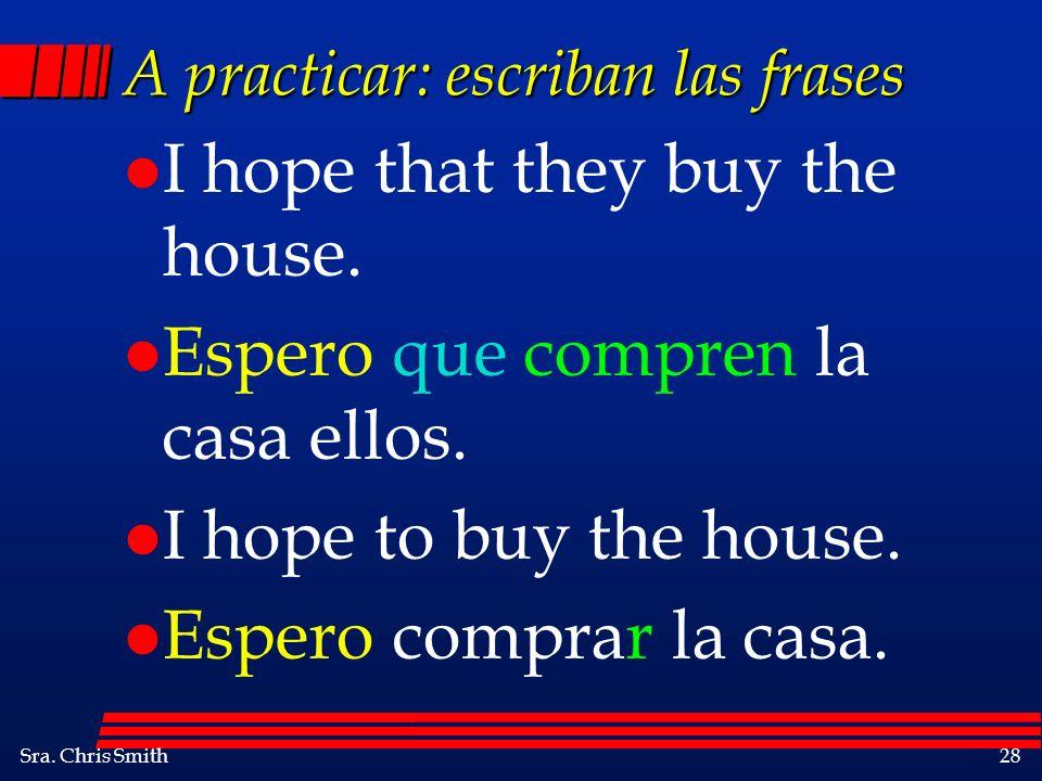 Sra. Chris Smith28 A practicar: escriban las frases l I hope that they buy the house. l Espero que compren la casa ellos. l I hope to buy the house. l
