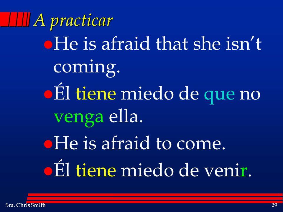 Sra. Chris Smith29 A practicar l He is afraid that she isnt coming. l Él tiene miedo de que no venga ella. l He is afraid to come. l Él tiene miedo de