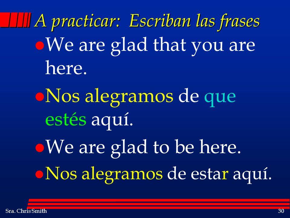 Sra. Chris Smith30 A practicar: Escriban las frases l We are glad that you are here. l Nos alegramos de que estés aquí. l We are glad to be here. l No