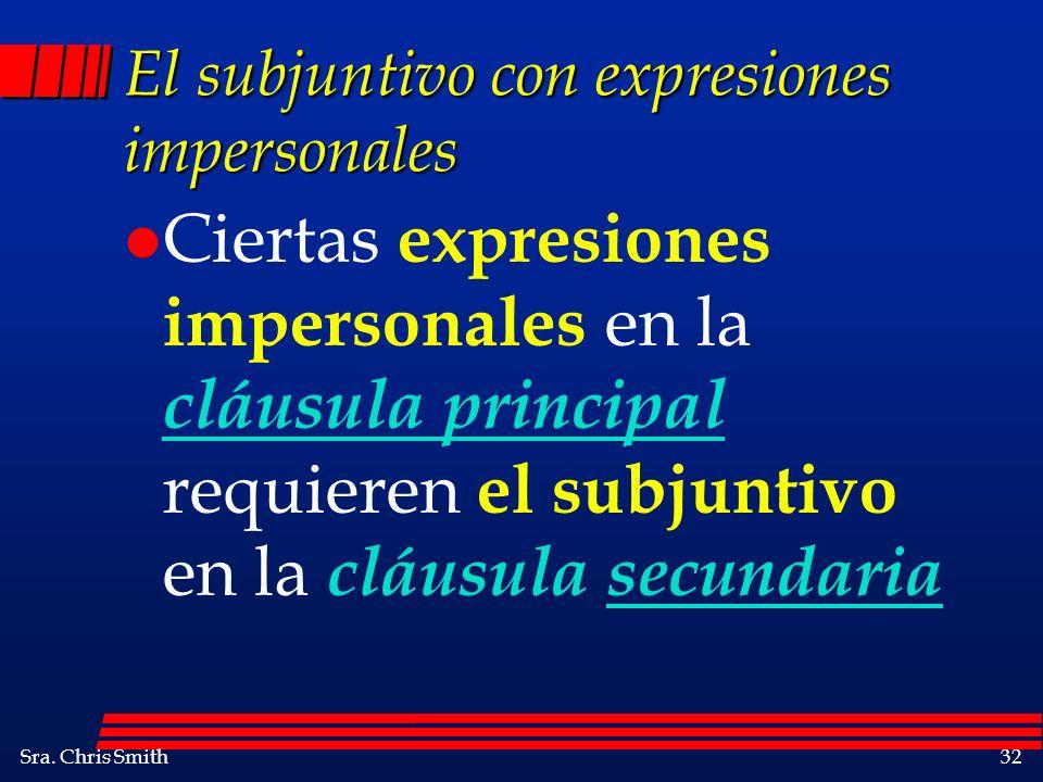 Sra. Chris Smith32 El subjuntivo con expresiones impersonales l Ciertas expresiones impersonales en la cláusula principal requieren el subjuntivo en l
