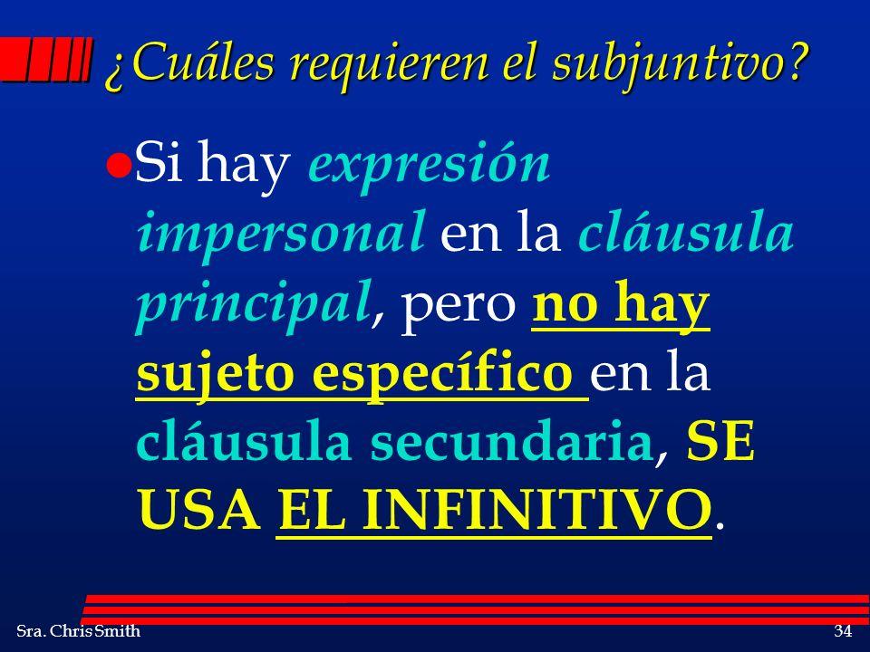 Sra. Chris Smith34 ¿Cuáles requieren el subjuntivo? l Si hay expresión impersonal en la cláusula principal, pero no hay sujeto específico en la cláusu