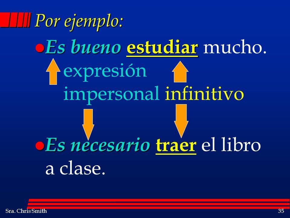 Sra. Chris Smith35 Por ejemplo: l Es bueno estudiar l Es bueno estudiar mucho. expresión impersonal infinitivo l Es necesario l Es necesario traer el