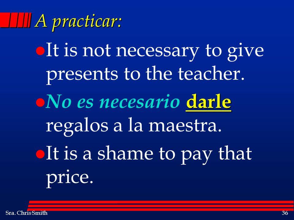 Sra. Chris Smith36 A practicar: l It is not necessary to give presents to the teacher. darle l No es necesario darle regalos a la maestra. l It is a s