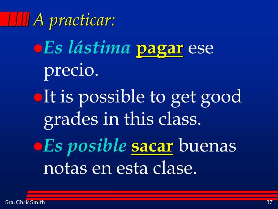 Sra. Chris Smith37 A practicar: pagar l Es lástima pagar ese precio. l It is possible to get good grades in this class. sacar l Es posible sacar buena