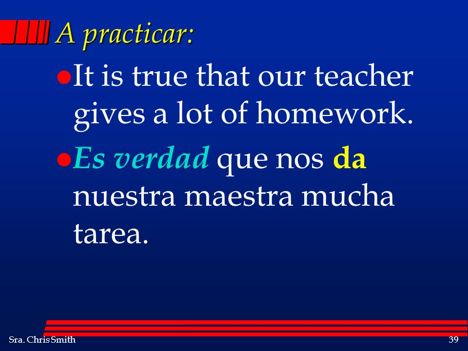 Sra. Chris Smith39 A practicar: l It is true that our teacher gives a lot of homework. l Es verdad que nos da nuestra maestra mucha tarea.
