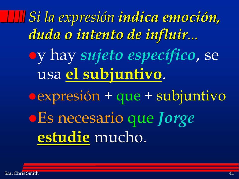 Sra. Chris Smith41 Si la expresión indica emoción, duda o intento de influir... l y hay sujeto específico, se usa el subjuntivo. l expresión + que + s